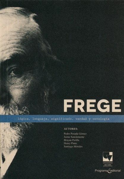 Libro: Frege. Lógica, lenguaje, significado, verdad y ontología - Autor: Pedro Posada Gómez - Isbn: 9789587652963