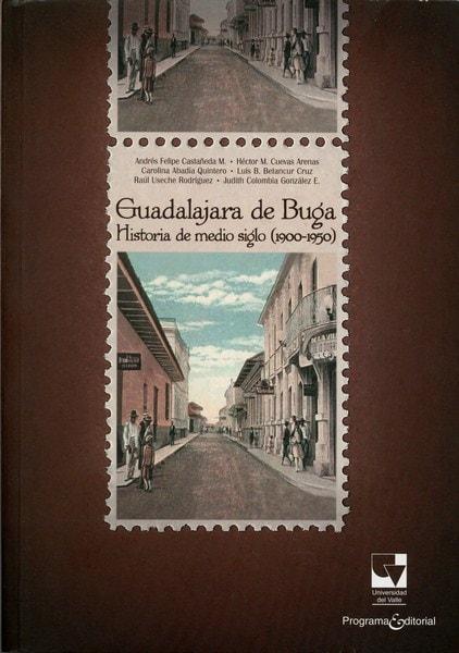 Libro: Guadalajara de buga historia de medio siglo (1900-1950) - Autor: Andrés Felipe Castañeda - Isbn: 9789587652550