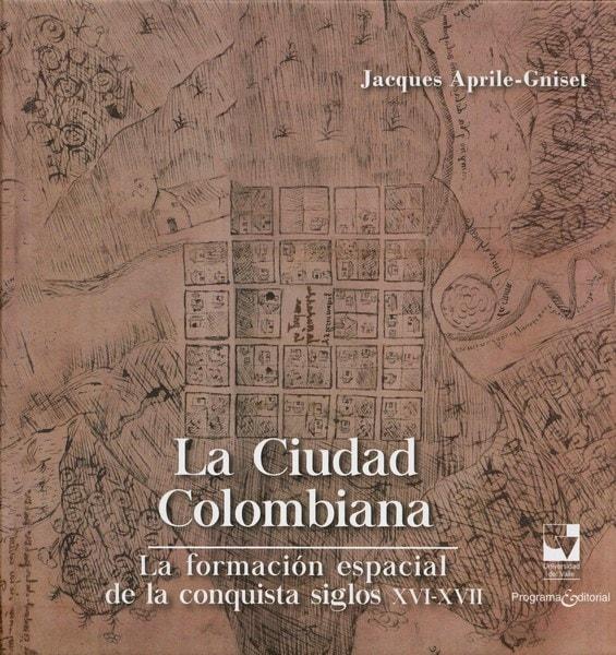 Libro: La ciudad colombiana. La formación espacial de la conquista siglos xvi-xvii - Autor: Jacques April-gniset - Isbn: 9789587653052