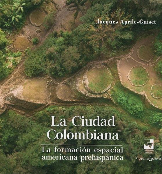 Libro: La ciudad colombiana. La formación espacial americana prehispánica - Autor: Jacques April-gniset - Isbn: 9789587652895