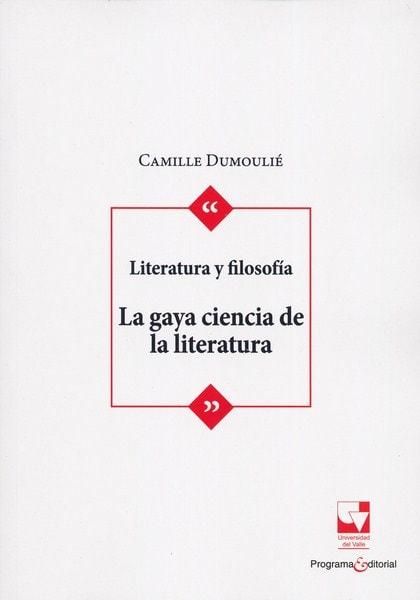 Libro: Literatura y filosofía. La gaya ciencia de la literatura - Autor: Camille Dumoulié - Isbn: 9789587653724