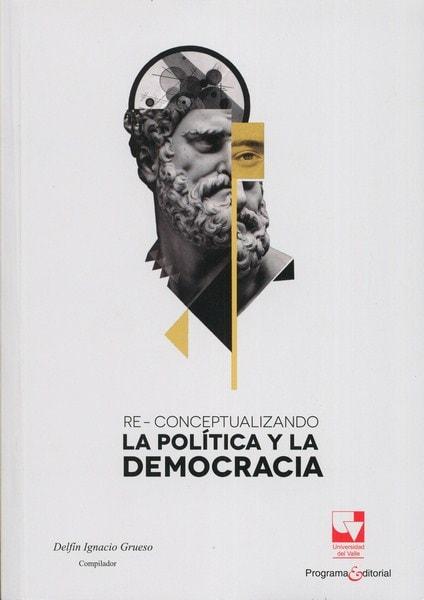 Libro: Re-conceptualizando la política y la democracia - Autor: Delfín Ignacio Grueso - Isbn: 9789587652475
