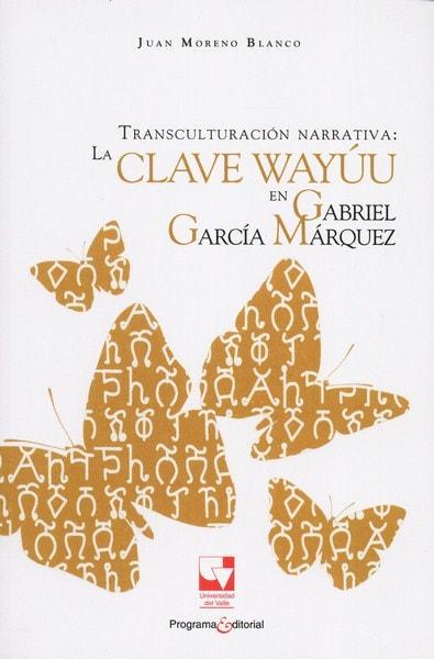 Libro: Transculturación narrativa: la clave wayúu en gabriel garcía márquez - Autor: Juan Moreno Blanco - Isbn: 9789587651478