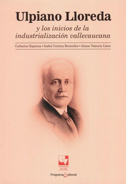 Libro: Ulpiano lloreda y los inicioa de la industrialización vallecaucana - Autor: Catherine Espinosa - Isbn: 9789587653298