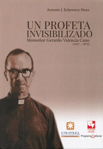 Libro: Un profeta invisibilizado. Monseñor gerardo valencia cano (1917-1972) - Autor: Antonio J. Echeverry Pérez - Isbn: 9789587653632