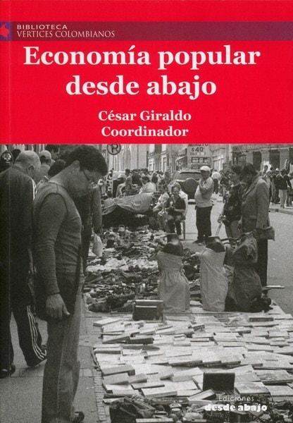 Libro: Economía popular desde abajo - Autor: César Giraldo - Isbn: 9789588926506