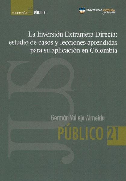 Libro: La inversión extranjera directa: estudio de casos y lecciones aprendidas para su aplicación en colombia  - Autor: Germán Vallejo Almeida - Isbn: 9789588934785