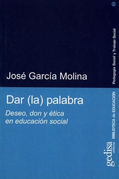 Libro: Dar (la) palabra. Deseo, don y ética en educación social - Autor: José García Molina - Isbn: 9788474329940