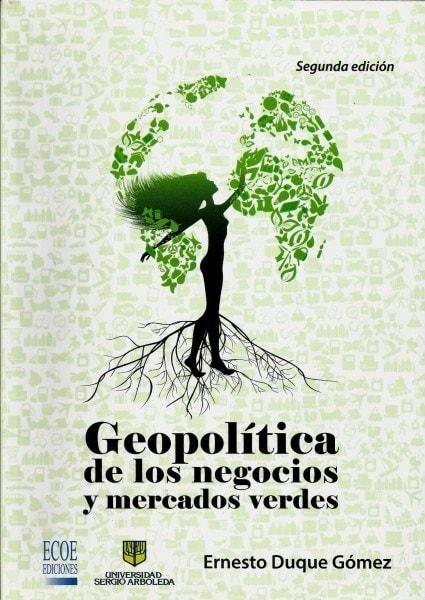 Geopolítica de los negocios y mercados verdes - Ernesto Duque Gómez - 9789587710366