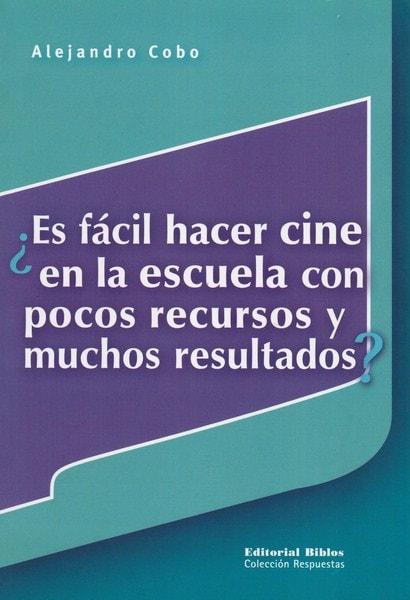 Libro: ¿es fácil hacer cine en la escuela con pocos recursos y muchos resultados? - Autor: Alejandro Cobo - Isbn: 9789507866524