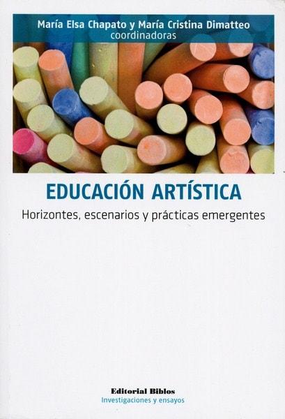 Libro: Educación artística. Horizontes, escenarios y prácticas emergentes - Autor: María Elsa Chapato - Isbn: 9789876913003