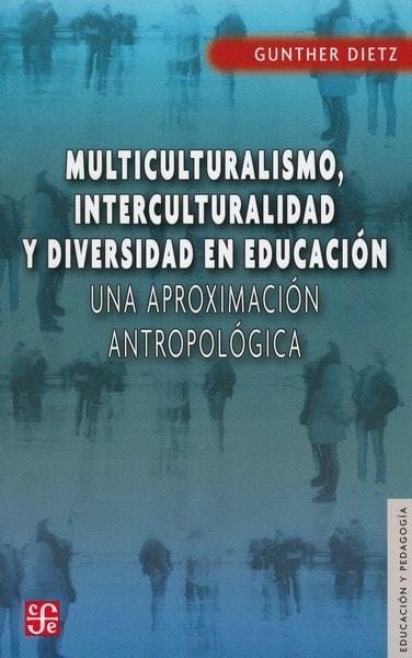 Libro: Multiculturalismo, interculturalidad y diversidad en educación - Autor: Gunther Dietz - Isbn: 9786071609489