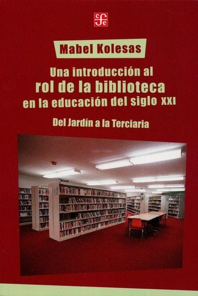 Libro: Una introducción al rol de la biblioteca en la educación del siglo XXI - Autor: Mabel Kolesas - Isbn: 9789505577415