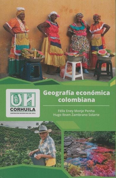 Libro: Geografía económica colombiana - Autor: Félix Erney Monje Penha - Isbn: 9789585980624