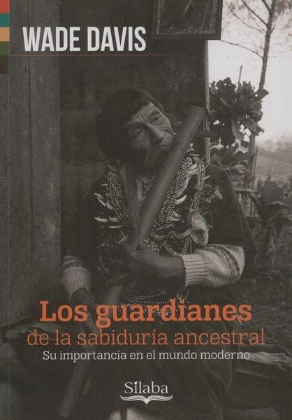 Libro: Los guardianes de la sabiduría ancestral - Autor: Wade Davis - Isbn: 9789588794655