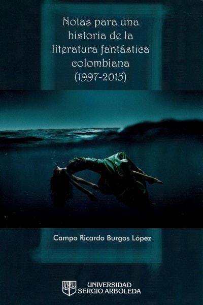 Libro: Notas para una historia de la literatura fantástica colombiana (1997-2015) - Autor: Campo Ricardo Burgos López - Isbn: 9789588987538