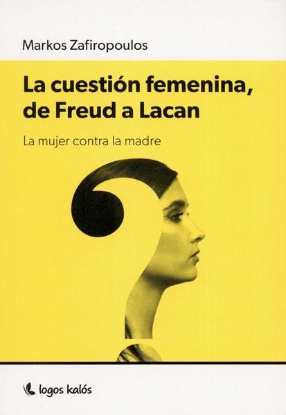 Libro: La cuestión femenina, de freud a lacan. La mujer contra la madre - Autor: Markos Zafiropoulos - Isbn: 9789874661548