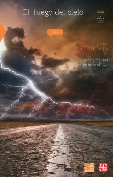 Libro: El fuego del cielo. Mito y realidad en torno al rayo - Autor: José Altshuler - Isbn: 9786071650382