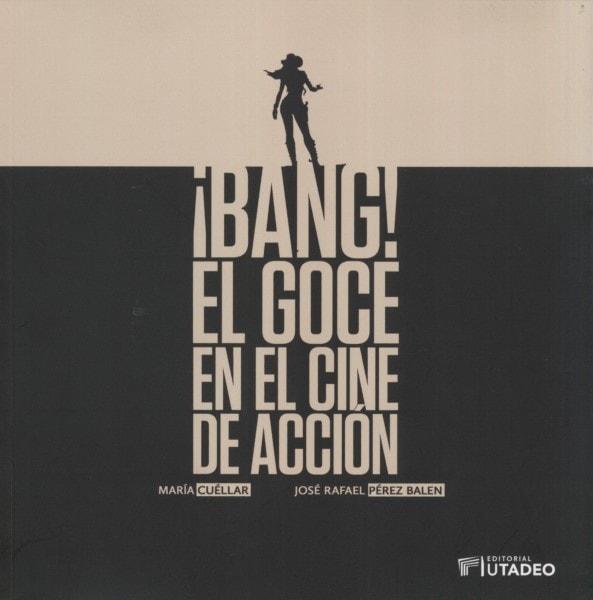 Libro: ¡Bang! El goce en el cine de acción - Autor: María Cuéllar - Isbn: 9789587252033