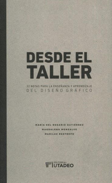 Libro: Desde el taller. 32 notas para la enseñanza y aprendizaje del diseño gráfico - Autor: María del Rosario Gutiérrez - Isbn: 9789587252118