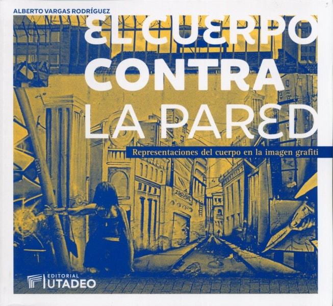 Libro: El cuerpo contra la pared. Representaciones del cuerpo en la imagén grafiti - Autor: Alberto Vargas Rodrígez - Isbn: 9789587252057