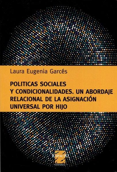 Libro: Políticas sociales y condicionalidades. Un abordaje relacional de la asignación universal por hijo - Autor: Laura Eugenia Garcés - Isbn: 9789508024091
