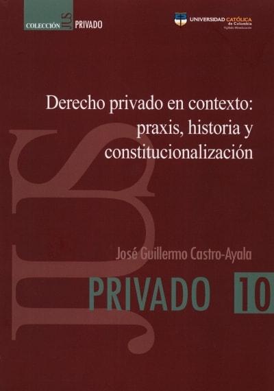 Libro: Derecho privado en contexto:praxis, historia y constitucionalización - Autor: José Guillermo Castro Ayala - Isbn: 9789585456006