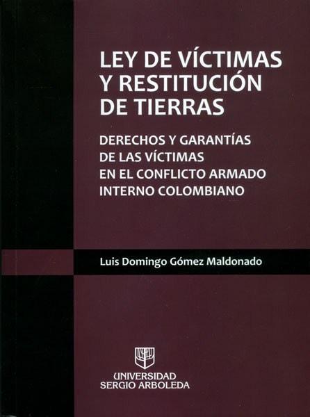 Ley de víctimas y restitución de tierras. Derechos y garantías de las víctimas en el conflicto armado interno colombiano - Luis Domingo Gómez Maldonado - 9789588745534
