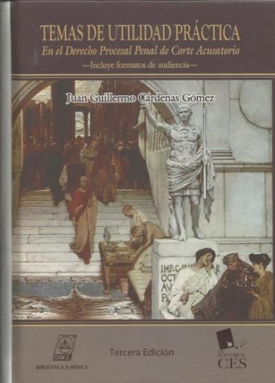 Libro: Temas de utilidad práctica en el derecho procesal penal de corte acusatorio - Autor: Juan Guillermo Cárdenas Gómez - Isbn: 9789587311341