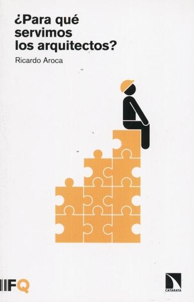 Libro: ¿Para qué servimos los arquitectos? - Autor: 2742-3293-ricardo Aroca - Isbn: 9788490971055