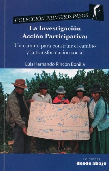 Libro: La investigación acción participativa: un camino para construir el cambio y la transformación social - Autor: Luis Hernando Rincón Bonilla - Isbn: 9789588926414