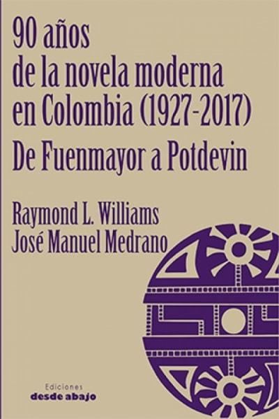 Libro: 90 años de la novela moderna (1927-2017) de fuenmayor a potdevin - Autor: Raymond Williams - Isbn: 9789588926711