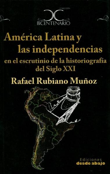 Libro: América latina y las independencias en el escrutinio dela historiografía del siglo xxi - Autor: Rafael Rubiano Muñoz - Isbn: 9789588454283