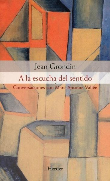 Libro: a la escucha del sentido. conversaciones con marc-antonie vallée - Autor: Jean Grondin - Isbn: 9788425431647