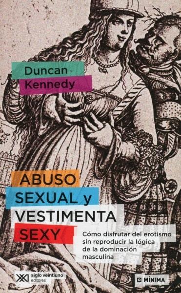 Libro: abuso sexual y vestimenta sexy. cómo disfrutar del erotismo sin reproducir la lógica de la dominación masculina - Autor: Duncan Kennedy - Isbn: 9789876296311