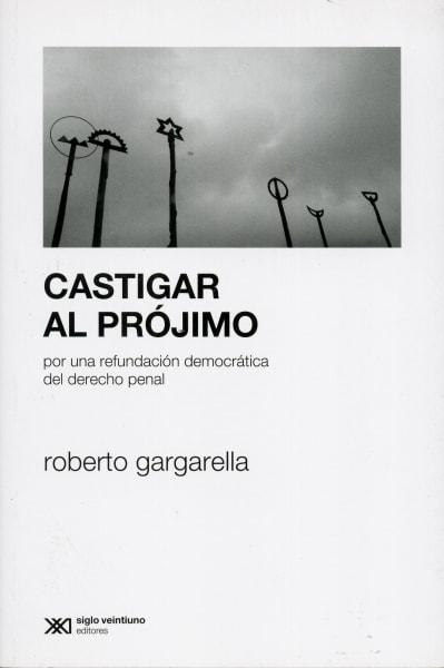 Libro: Castigar al prójimo. Por una refundación democrática del derecho penal - Autor: Roberto Gargarella - Isbn: 9789686296793