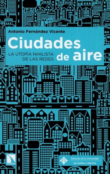 Libro: Ciudades de aire. La utopía nihilista de las redes - Autor: Antonio Fernández Vicente - Isbn: 9788490972403
