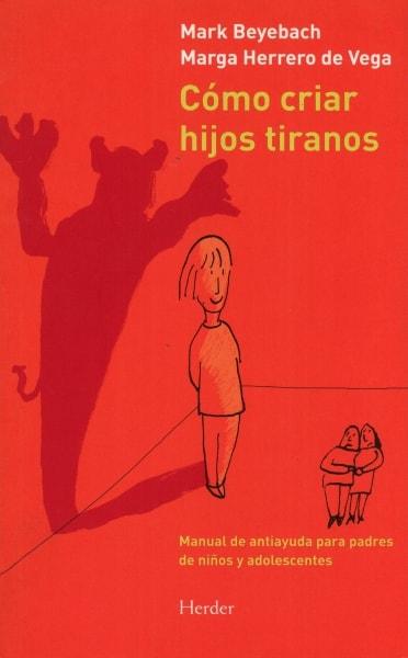 Libro: Cómo criar hijos tiranos. Manual de antiayuda para padres de niños y adolescentes - Autor: Mark Beyebach - Isbn: 9788425431845