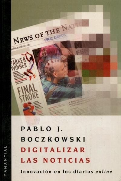 Libro: Digitalizar las noticias. Innovación en los diarios online - Autor: Pablo Javier Boczkowski - Isbn: 9875000949
