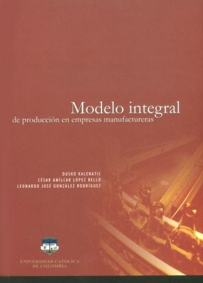 Libro: Modelo integral de producción en empresas manufactureras - Autor: Varios - Isbn: 9589784011
