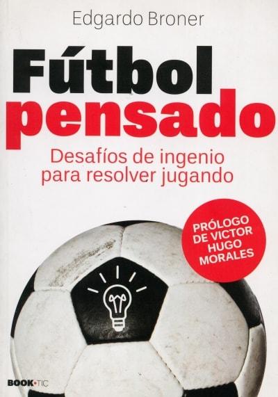 Libro: Fútbol pensado. Desafíos de ingenio para resolver jugando - Autor: Edgardo Broner - Isbn: 9789871566099