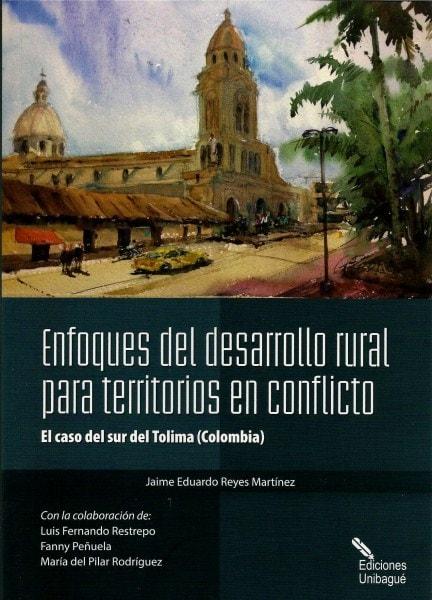 Enfoques del desarrollo rural para territorios en conflicto - Jaime Eduardo Reyes Martínez - 9789587541038
