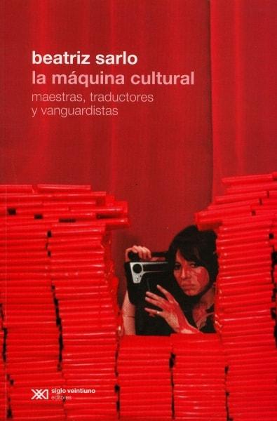 Libro: La máquina cultural maestras, traductores y vanguardistas - Autor: Beatriz Sarlo - Isbn: 9789876297554
