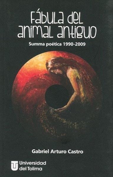Libro: Fábula del animal antiguo. Summa poética 1990-2009 - Autor: Gabriel Arturo Castro Morales - Isbn: 9789588932248