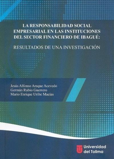 Libro: La responsabilidad social empresarial en las instituciones del sector financiero de ibagué: resultados de una investigación - Autor: Jesús Alfonso Araque Acevedo - Isbn: 9789588932149