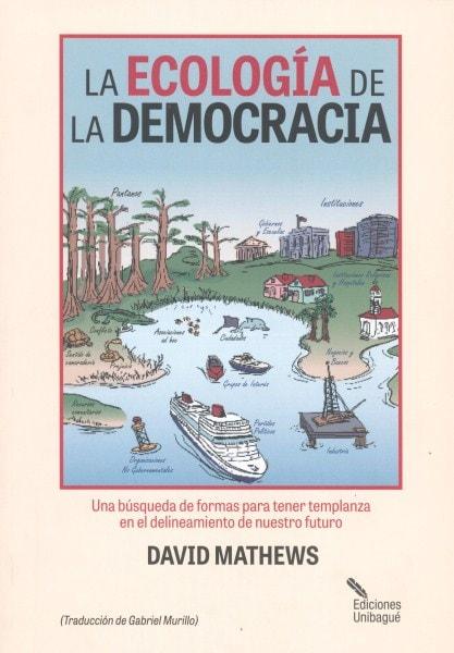 La ecología de la democracia. Una búsqueda de formas para tener templanza en el delineamiento de nuestro futuro - David Mathews - 9789587541373