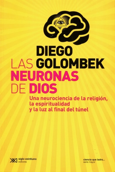 Libro: Las neuronas de dios. Una neurociencia de la religión, la espiritualidad y la luz al final del túnel - Autor: Diego Golombek - Isbn: 9789876294799
