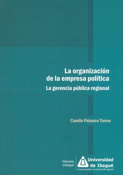 La organización de la empresa política. La gerencia pública regional - Camilo Polanco Torres - 9789587542103