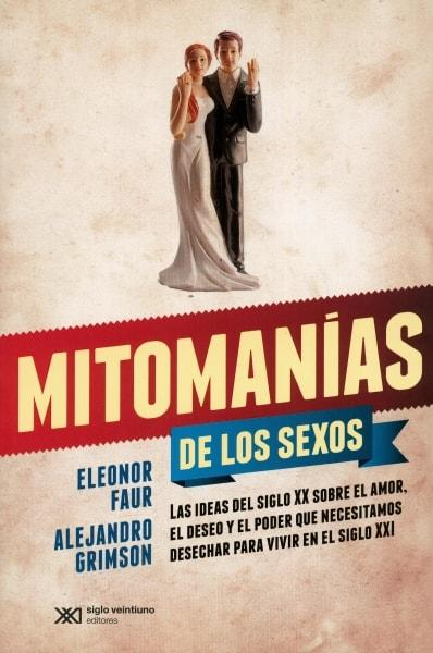 Libro: Mitonmanías de los sexos. Las ideas del siglo XX sobre el amor, el deseo y el poder que necesitamos desechar para vivir en el siglo XXI - Autor: Eleonor Faur - Isbn: 9789876297028