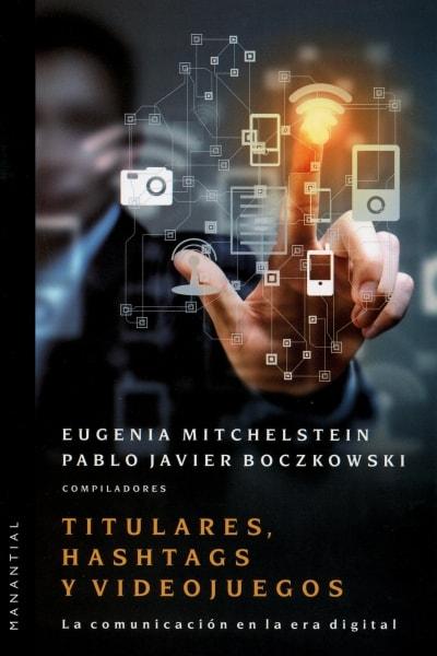 Libro: Titulares, hashtags y videojuegos. La comunicación en la era digital - Autor: Eugenia Mitchelstein - Isbn: 9789875002203